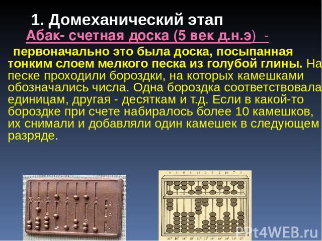 Абак- счетная доска (5 век д.н.э) - первоначально это была доска, посыпанная тонким слоем мелкого песка из голубой глины. На песке проходили бороздки, на которых камешками обозначались числа. Одна бороздка соответствовала единицам, другая - десяткам…