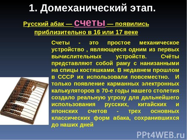 Русский абак — счеты — появились приблизительно в 16 или 17 веке Счеты - это простое механическое устройство , являющееся одним из первых вычислительных устройств. Счёты представляют собой раму с нанизанными на спицы костяшками. В недавнем прошлом в…