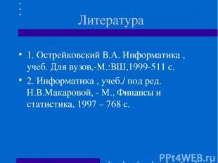 Литература 1. Острейковский В.А. Информатика , учеб. Для вузов,-М.:ВШ,1999-511 с