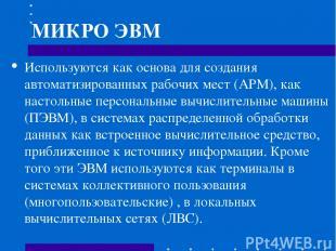 МИКРО ЭВМ Используются как основа для создания автоматизированных рабочих мест (