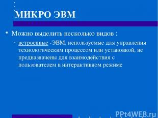 МИКРО ЭВМ Можно выделить несколько видов : встроенные -ЭВМ, используемые для упр