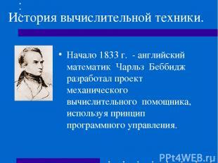 История вычислительной техники. Начало 1833 г. - английский математик Чарльз Беб
