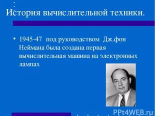 История вычислительной техники. 1945-47 под руководством Дж.фон Неймана была соз