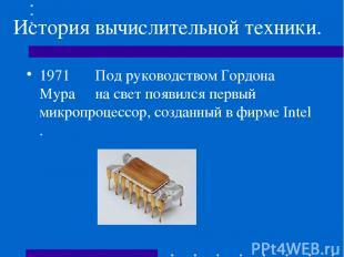 История вычислительной техники. 1971 Под руководством Гордона Мура на свет появи