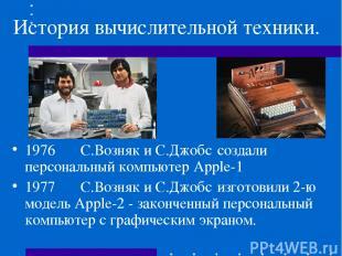 История вычислительной техники. 1976 С.Возняк и С.Джобс создали персональный ком