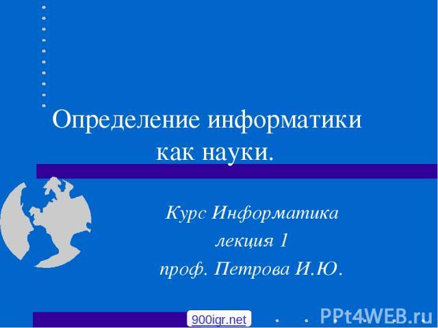 Определение информатики ‑ как науки. Курс Информатика лекция 1 проф. Петрова И.Ю. 900igr.net