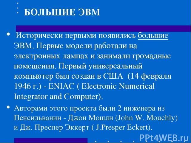 Исторически первыми появились большие ЭВМ. Первые модели работали на электронных лампах и занимали громадные помещения. Первый универсальный компьютер был создан в США (14 февраля 1946 г.) - ENIAC ( Electronic Numerical Integrator and Computer). Авт…