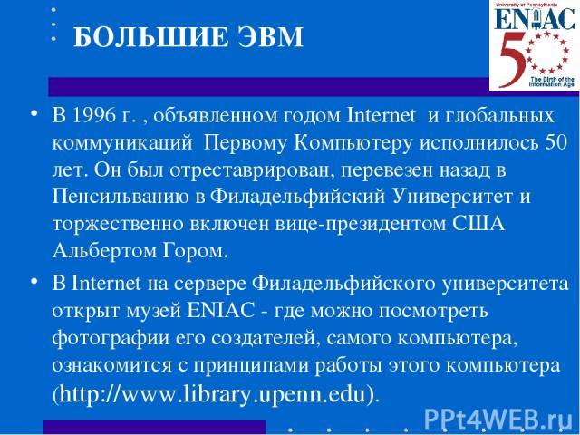 В 1996 г. , объявленном годом Internet и глобальных коммуникаций Первому Компьютеру исполнилось 50 лет. Он был отреставрирован, перевезен назад в Пенсильванию в Филадельфийский Университет и торжественно включен вице-президентом США Альбертом Гором.…