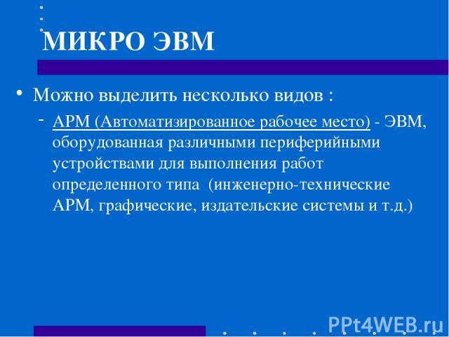 МИКРО ЭВМ Можно выделить несколько видов : АРМ (Автоматизированное рабочее место) - ЭВМ, оборудованная различными периферийными устройствами для выполнения работ определенного типа (инженерно-технические АРМ, графические, издательские системы и т.д.)