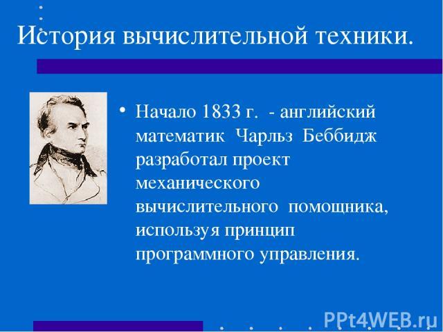 История вычислительной техники. Начало 1833 г. - английский математик Чарльз Беббидж разработал проект механического вычислительного помощника, используя принцип программного управления.