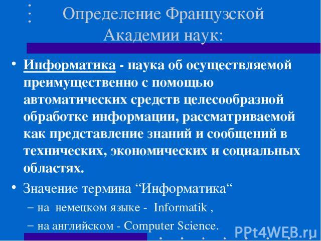 Определение Французской Академии наук: Информатика - наука об осуществляемой преимущественно с помощью автоматических средств целесообразной обработке информации, рассматриваемой как представление знаний и сообщений в технических, экономических и со…