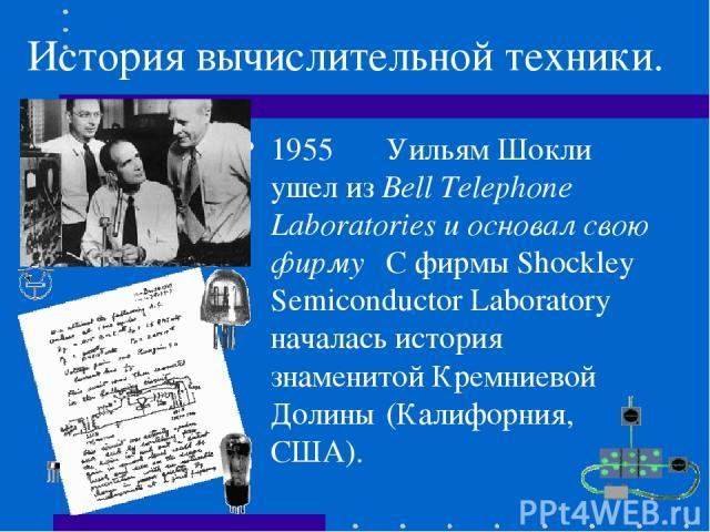 История вычислительной техники. 1955 Уильям Шокли ушел из Bell Telephone Laboratories и основал свою фирму С фирмы Shockley Semiconductor Laboratory началась история знаменитой Кремниевой Долины (Калифорния, США).