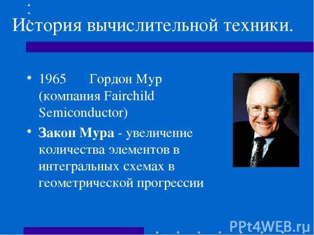 История вычислительной техники. 1965 Гордон Мур (компания Fairchild Semiconductor) Закон Мура - увеличение количества элементов в интегральных схемах в геометрической прогрессии