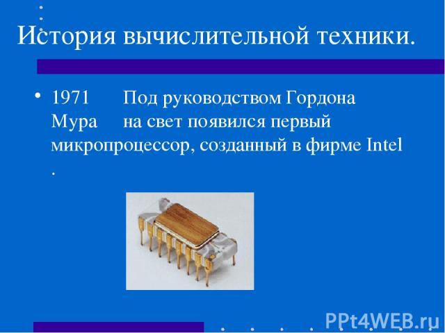 История вычислительной техники. 1971 Под руководством Гордона Мура на свет появился первый микропроцессор, созданный в фирме Intel .