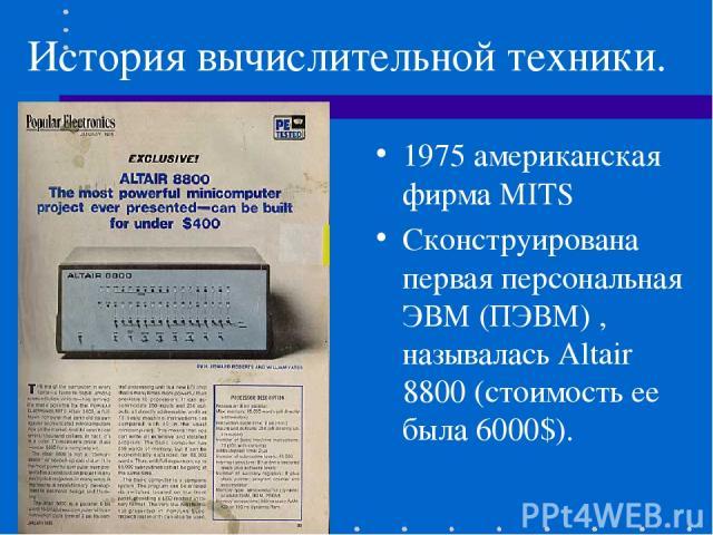 История вычислительной техники. 1975 американская фирма MITS Сконструирована первая персональная ЭВМ (ПЭВМ) , называлась Altair 8800 (стоимость ее была 6000$).