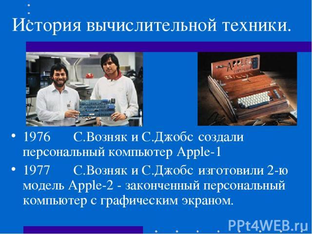 История вычислительной техники. 1976 С.Возняк и С.Джобс создали персональный компьютер Apple-1 1977 С.Возняк и С.Джобс изготовили 2-ю модель Apple-2 - законченный персональный компьютер с графическим экраном.