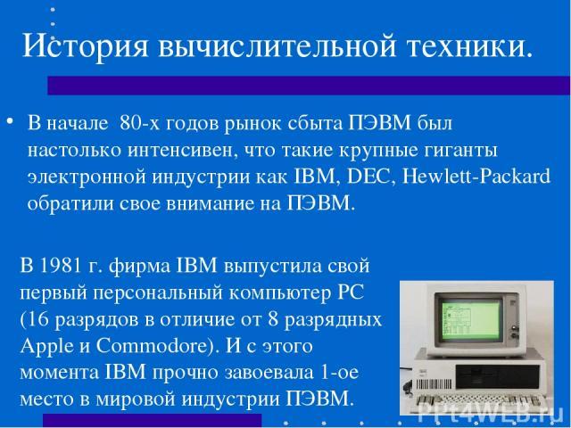 История вычислительной техники. В начале 80-х годов рынок сбыта ПЭВМ был настолько интенсивен, что такие крупные гиганты электронной индустрии как IBM, DEC, Hewlett-Packard обратили свое внимание на ПЭВМ. В 1981 г. фирма IBM выпустила свой первый пе…