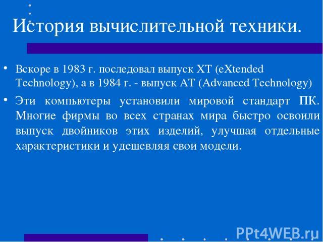 История вычислительной техники. Вскоре в 1983 г. последовал выпуск ХТ (eXtended Technology), а в 1984 г. - выпуск АТ (Advanced Technology) Эти компьютеры установили мировой стандарт ПК. Многие фирмы во всех странах мира быстро освоили выпуск двойник…