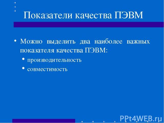 Показатели качества ПЭВМ Можно выделить два наиболее важных показателя качества ПЭВМ: производительность совместимость