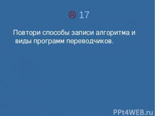 17 Повтори способы записи алгоритма и виды программ переводчиков.
