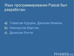 Язык программирования Pascal был разработан: Томасом Курцем, Джоном Кемени. Никл