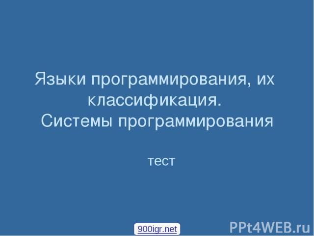 Языки программирования, их классификация. Системы программирования тест 900igr.net