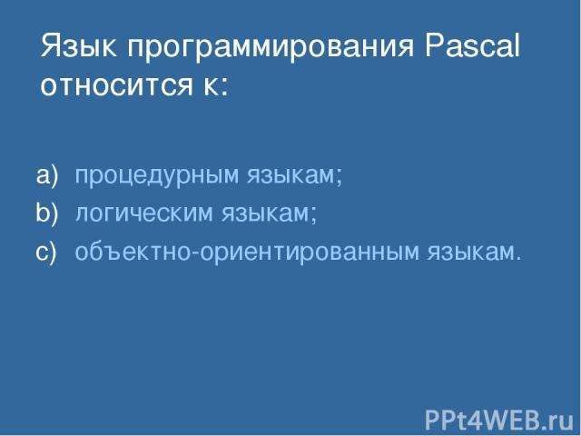 Язык программирования Pascal относится к: процедурным языкам; логическим языкам; объектно-ориентированным языкам.