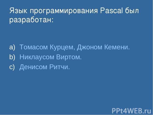 Язык программирования Pascal был разработан: Томасом Курцем, Джоном Кемени. Никлаусом Виртом. Денисом Ритчи.
