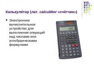 Калькуля тор (лат.calculātor «счётчик») Электронное вычислительное устройство д