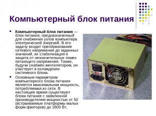 Компьютерный блок питания Компьютерный блок питания — блок питания, предназначен