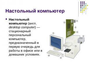 Настольный компьютер Настольный компьютер (англ. desktop computer) — стационарны