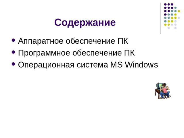 Содержание Аппаратное обеспечение ПК Программное обеспечение ПК Операционная система MS Windows