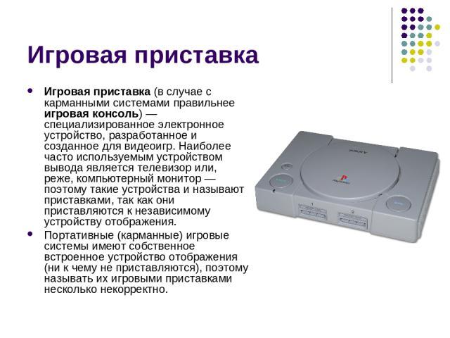 Игровая приставка Игровая приставка (в случае с карманными системами правильнее игровая консоль)— специализированное электронное устройство, разработанное и созданное для видеоигр. Наиболее часто используемым устройством вывода является телевизор и…