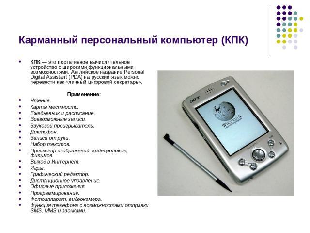 Карманный персональный компьютер (КПК) КПК— это портативное вычислительное устройство с широкими функциональными возможностями. Английское название Personal Digital Assistant (PDA) на русский язык можно перевести как «личный цифровой секретарь». Пр…