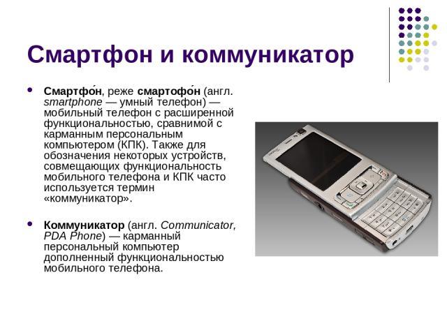 Смартфон и коммуникатор Смартфо н, реже смартофо н (англ. smartphone— умный телефон)— мобильный телефон c расширенной функциональностью, сравнимой с карманным персональным компьютером (КПК). Также для обозначения некоторых устройств, совмещающих ф…