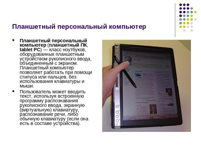 Планшетный персональный компьютер Планшетный персональный компьютер (планшетный ПК, tablet PC) — класс ноутбуков, оборудованных планшетным устройством рукописного ввода, объединенным с экраном. Планшетный компьютер позволяет работать при помощи стил…