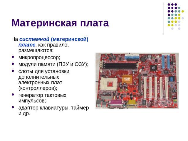 Материнская плата На системной (материнской) плате, как правило, размещаются: микропроцессор; модули памяти (ПЗУ и ОЗУ); слоты для установки дополнительных электронных плат (контроллеров); генератор тактовых импульсов; адаптер клавиатуры, таймер и др.