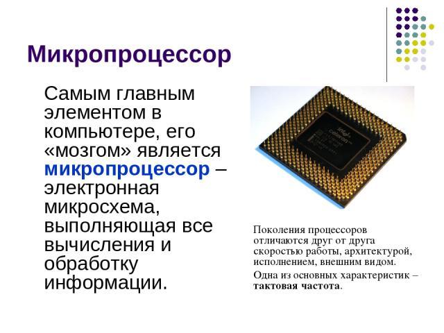 Микропроцессор Самым главным элементом в компьютере, его «мозгом» является микропроцессор – электронная микросхема, выполняющая все вычисления и обработку информации. Поколения процессоров отличаются друг от друга скоростью работы, архитектурой, исп…