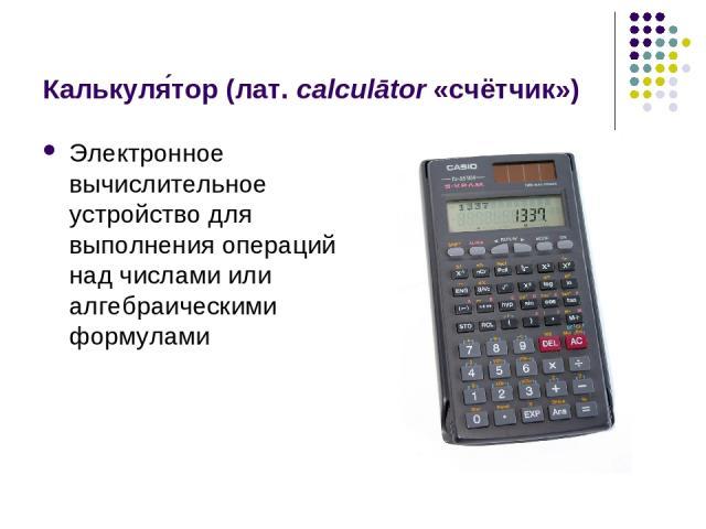 Калькуля тор (лат.calculātor «счётчик») Электронное вычислительное устройство для выполнения операций над числами или алгебраическими формулами