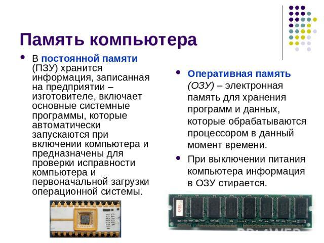 Память компьютера Оперативная память (ОЗУ) – электронная память для хранения программ и данных, которые обрабатываются процессором в данный момент времени. При выключении питания компьютера информация в ОЗУ стирается. В постоянной памяти (ПЗУ) храни…