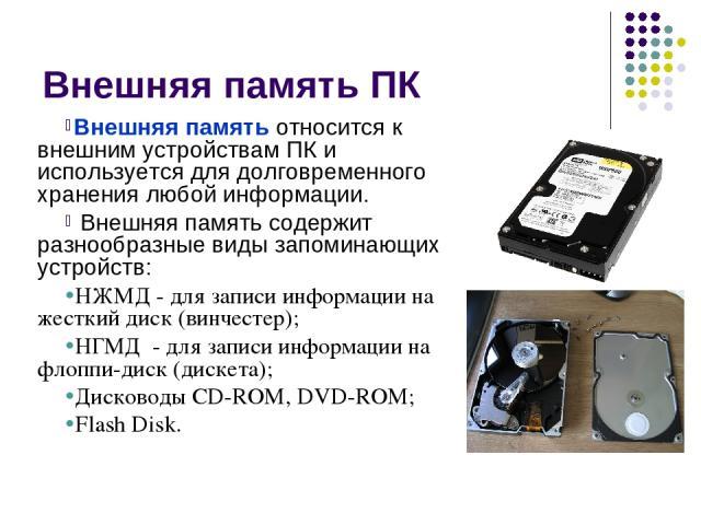 Внешняя память ПК Внешняя память относится к внешним устройствам ПК и используется для долговременного хранения любой информации. Внешняя память содержит разнообразные виды запоминающих устройств: НЖМД - для записи информации на жесткий диск (винчес…