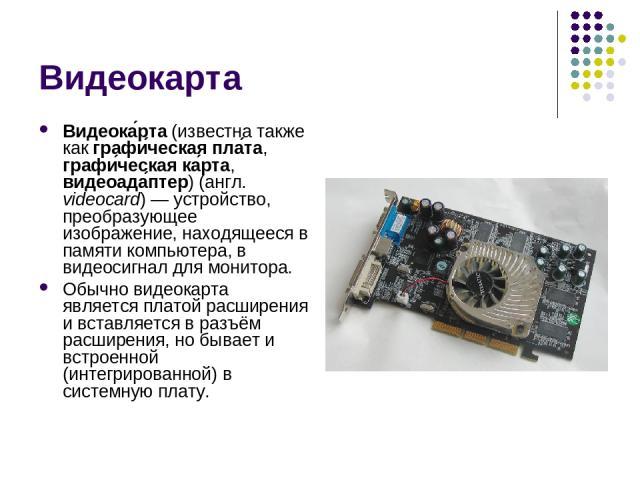 Видеокарта Видеока рта (известна также как графи ческая пла та, графи ческая ка рта, видеоада птер) (англ. videocard)— устройство, преобразующее изображение, находящееся в памяти компьютера, в видеосигнал для монитора. Обычно видеокарта является пл…