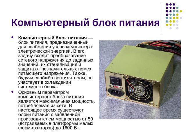 Компьютерный блок питания Компьютерный блок питания — блок питания, предназначенный для снабжения узлов компьютера электрической энергией. В его задачу входит преобразование сетевого напряжения до заданных значений, их стабилизация и защита от незна…