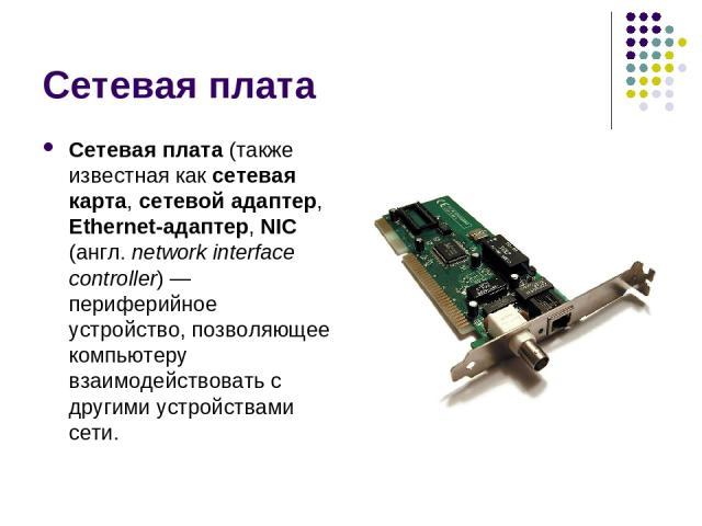 Сетевая плата Сетевая плата (также известная как сетевая карта, сетевой адаптер, Ethernet-адаптер, NIC (англ. network interface controller) — периферийное устройство, позволяющее компьютеру взаимодействовать с другими устройствами сети.