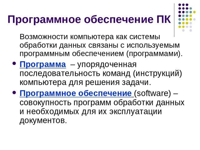 Программное обеспечение ПК Возможности компьютера как системы обработки данных связаны с используемым программным обеспечением (программами). Программа – упорядоченная последовательность команд (инструкций) компьютера для решения задачи. Программное…