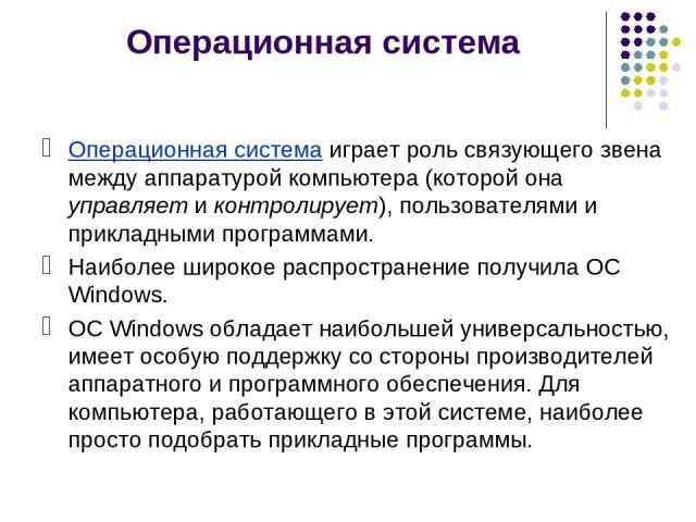 Операционная система Операционная система играет роль связующего звена между аппаратурой компьютера (которой она управляет и контролирует), пользователями и прикладными программами. Наиболее широкое распространение получила ОС Windows. ОС Windows об…