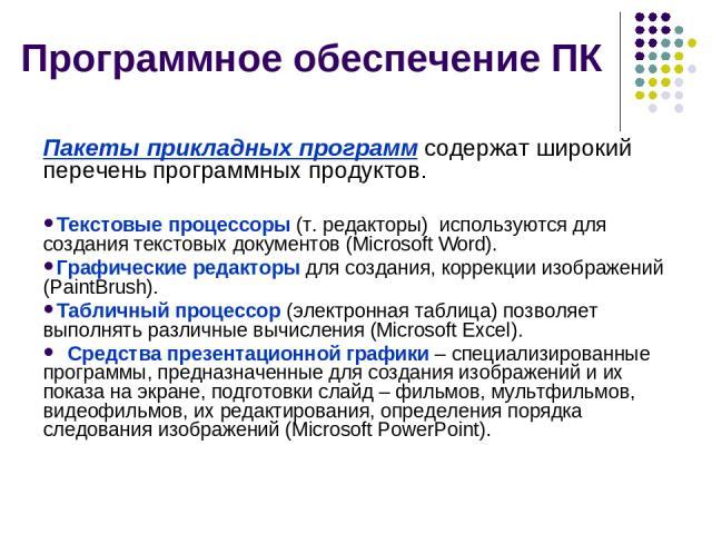 Программное обеспечение ПК Пакеты прикладных программ содержат широкий перечень программных продуктов. Текстовые процессоры (т. редакторы) используются для создания текстовых документов (Microsoft Word). Графические редакторы для создания, коррекции…