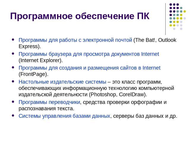 Программное обеспечение ПК Программы для работы с электронной почтой (The Bat!, Outlook Express). Программы браузера для просмотра документов Internet (Internet Explorer). Программы для создания и размещения сайтов в Internet (FrontPage). Настольные…