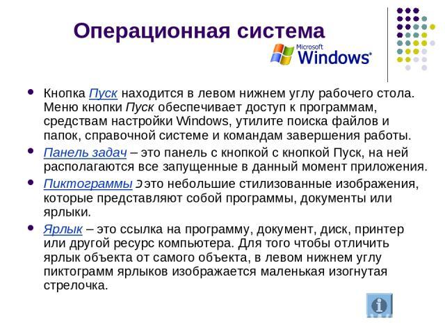 Операционная система Кнопка Пуск находится в левом нижнем углу рабочего стола. Меню кнопки Пуск обеспечивает доступ к программам, средствам настройки Windows, утилите поиска файлов и папок, справочной системе и командам завершения работы. Панель зад…