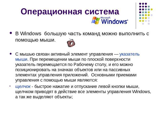 Операционная система В Windows большую часть команд можно выполнить с помощью мыши. С мышью связан активный элемент управления — указатель мыши. При перемещении мыши по плоской поверхности указатель перемещается по Рабочему столу, и его можно пози…